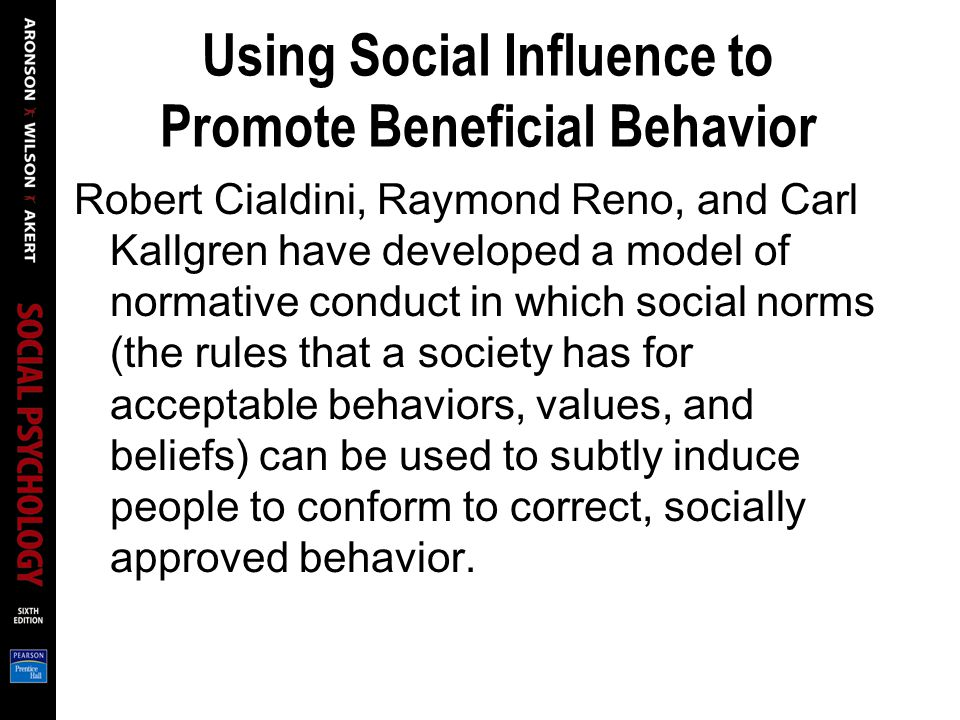 Using Social Influence to Promote Beneficial Behavior Robert Cialdini, Raymond Reno, and Carl Kallgren have developed a model of normative conduct in which social norms (the rules that a society has for acceptable behaviors, values, and beliefs) can be used to subtly induce people to conform to correct, socially approved behavior.