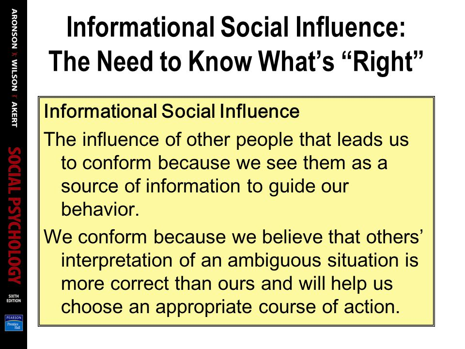 Informational Social Influence: The Need to Know What's Right Informational Social Influence The influence of other people that leads us to conform because we see them as a source of information to guide our behavior.