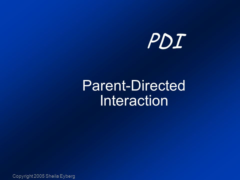 Copyright 2005 Sheila Eyberg Child-Directed Interaction Parent-Directed Interaction  Parents follow Play therapy skills Nonverbal communication Differential social attention Parents lead Contingency management Limit-setting Consistency Problem solving Reasoning skills