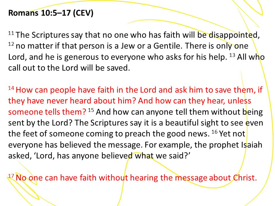 Romans 10:5–17 (CEV) 11 The Scriptures say that no one who has faith will be disappointed, 12 no matter if that person is a Jew or a Gentile.