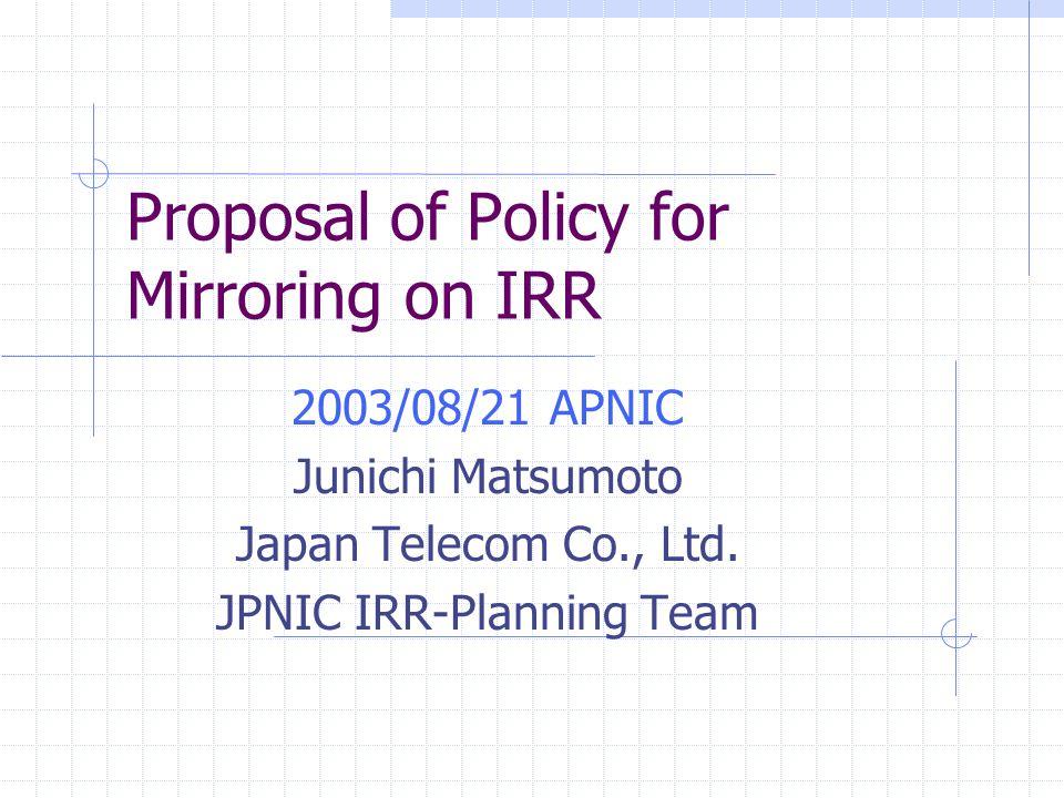 Proposal of Policy for Mirroring on IRR 2003/08/21 APNIC Junichi Matsumoto Japan Telecom Co., Ltd.