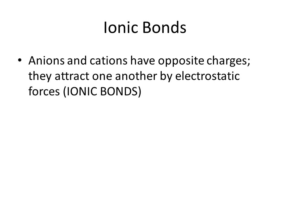 Ionic Bonds Anions and cations have opposite charges; they attract one another by electrostatic forces (IONIC BONDS)