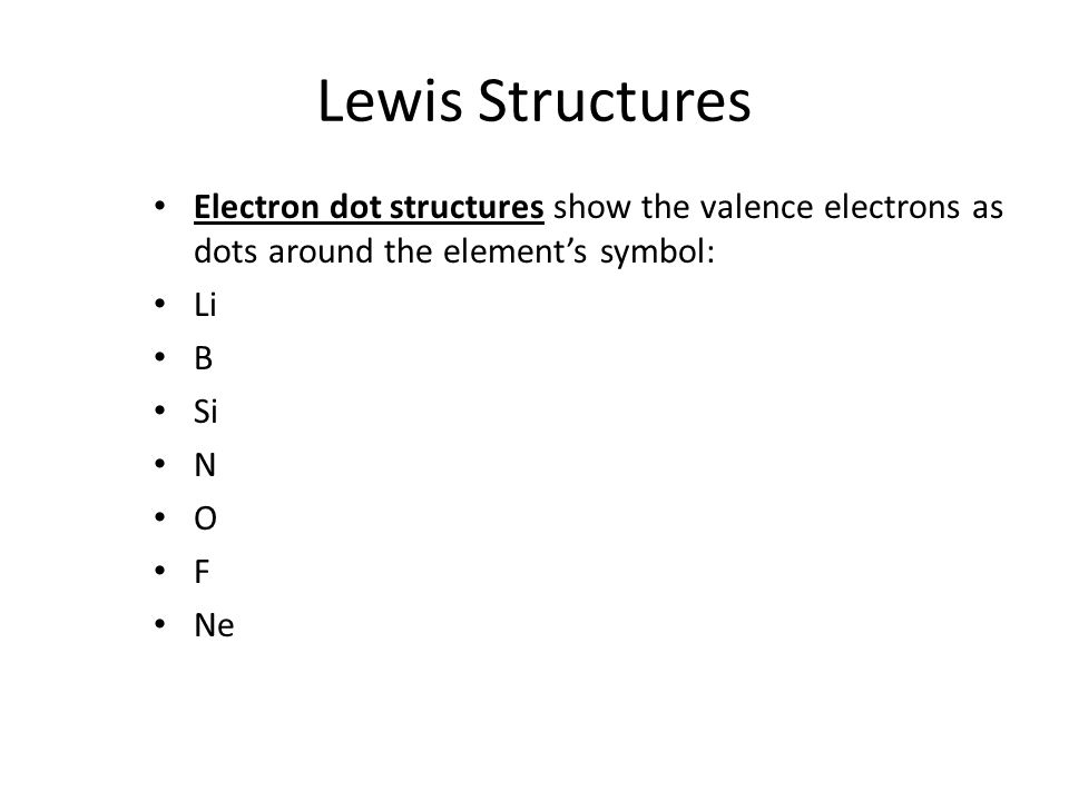 Lewis Structures Electron dot structures show the valence electrons as dots around the element's symbol: Li B Si N O F Ne