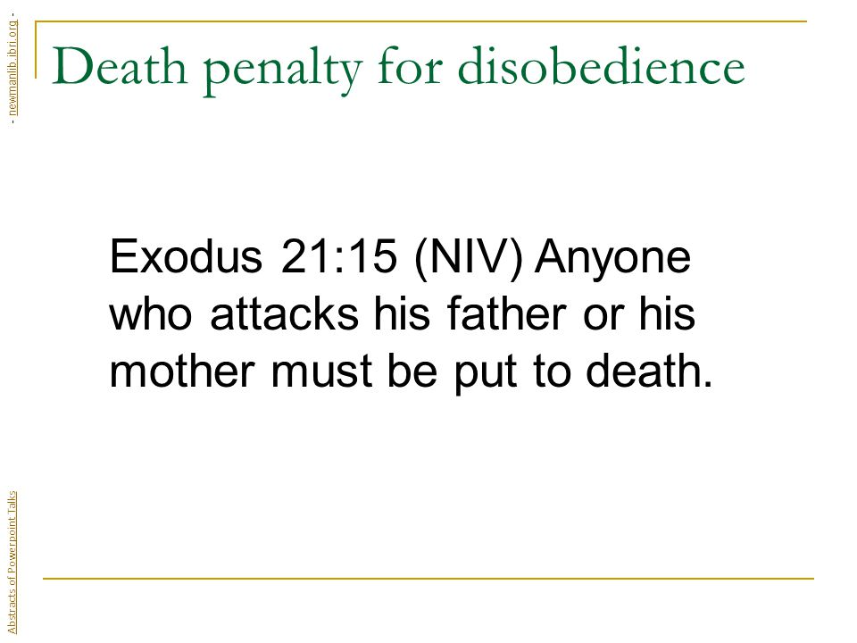 Death penalty for disobedience Exodus 21:15 (NIV) Anyone who attacks his father or his mother must be put to death.
