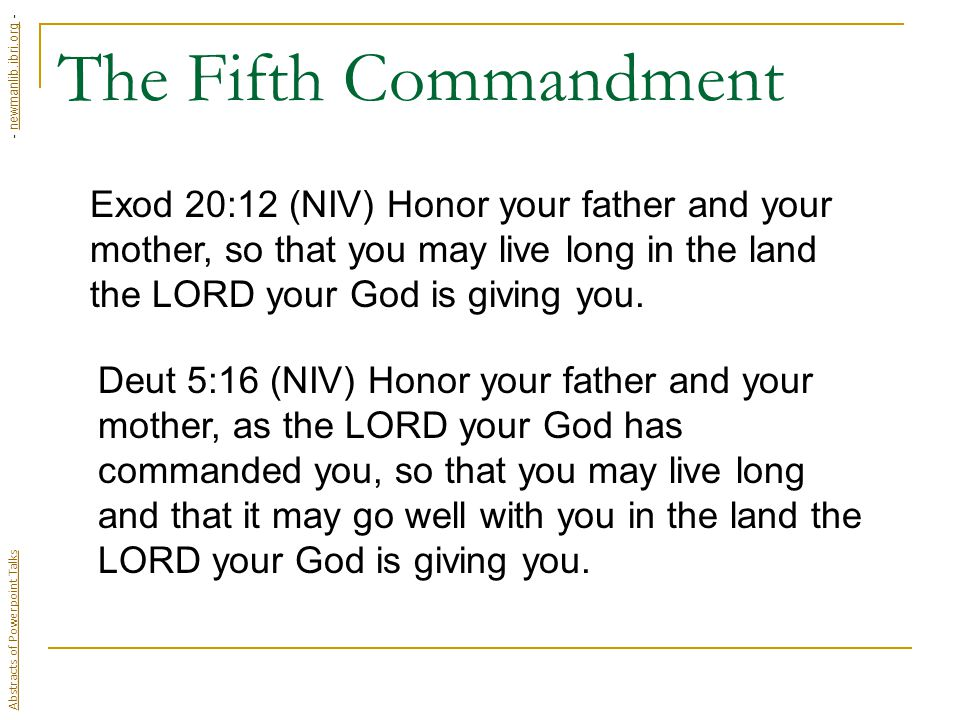 The Fifth Commandment Exod 20:12 (NIV) Honor your father and your mother, so that you may live long in the land the LORD your God is giving you.