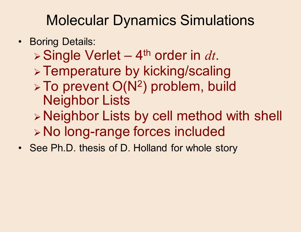 Molecular Dynamics Simulations Boring Details:  Single Verlet – 4 th order in dt.  Temperature by kicking/scaling  To prevent O(N 2 ) problem, buil
