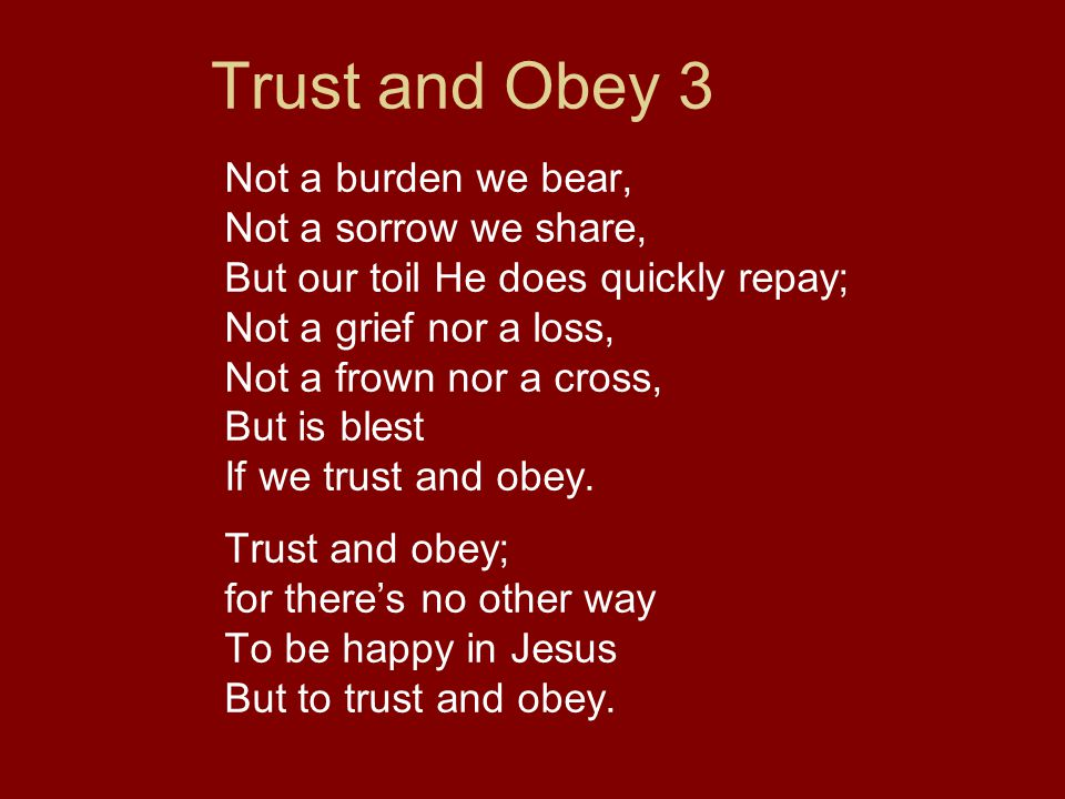 Trust and Obey 3 Not a burden we bear, Not a sorrow we share, But our toil He does quickly repay; Not a grief nor a loss, Not a frown nor a cross, But