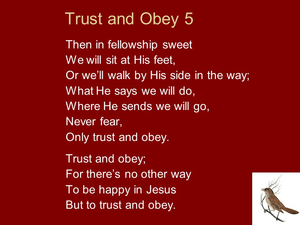 Trust and Obey 5 Then in fellowship sweet We will sit at His feet, Or we'll walk by His side in the way; What He says we will do, Where He sends we wi