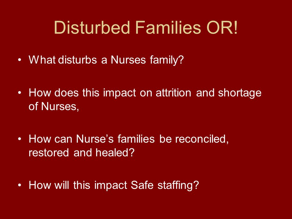 Disturbed Families OR! What disturbs a Nurses family? How does this impact on attrition and shortage of Nurses, How can Nurse's families be reconciled