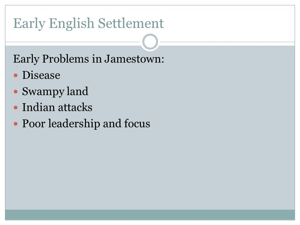Early English Settlement Early Problems in Jamestown: Disease Swampy land Indian attacks Poor leadership and focus