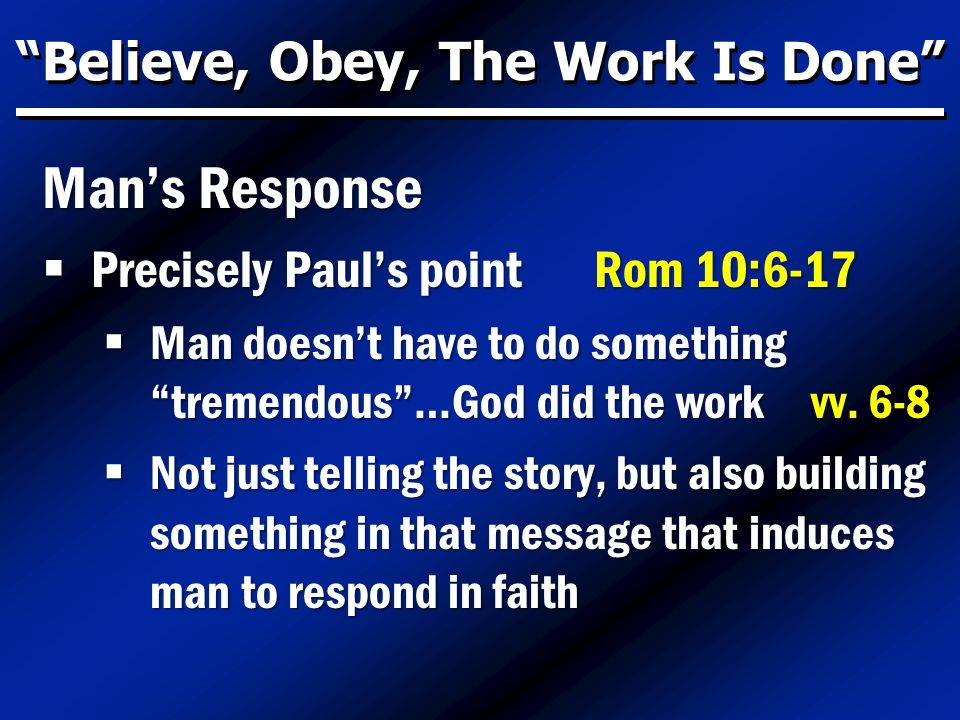 Believe, Obey, The Work Is Done Man's Response  Precisely Paul's point Rom 10:6-17  Man doesn't have to do something tremendous …God did the work vv.