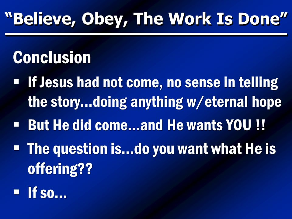 Believe, Obey, The Work Is Done Conclusion  If Jesus had not come, no sense in telling the story…doing anything w/eternal hope  But He did come…and He wants YOU !.