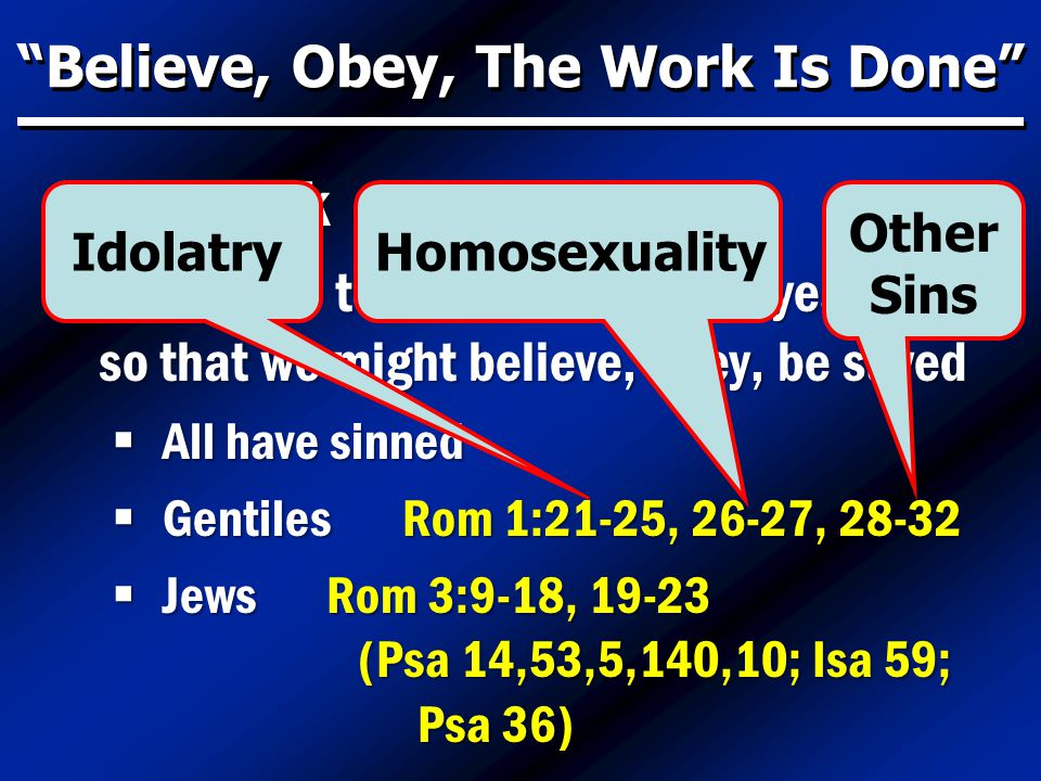 Believe, Obey, The Work Is Done God's Work  Reference to His efforts 2,000 years ago so that we might believe, obey, be saved  All have sinned  Gentiles Rom 1:21-25, 26-27, 28-32  Jews Rom 3:9-18, 19-23 (Psa 14,53,5,140,10; Isa 59; Psa 36) IdolatryHomosexuality Other Sins