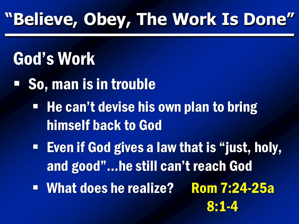 Believe, Obey, The Work Is Done God's Work  So, man is in trouble  He can't devise his own plan to bring himself back to God  Even if God gives a law that is just, holy, and good …he still can't reach God  What does he realize.