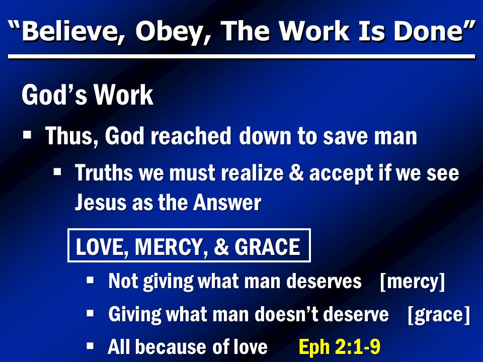 Believe, Obey, The Work Is Done God's Work  Thus, God reached down to save man  Truths we must realize & accept if we see Jesus as the Answer LOVE, MERCY, & GRACE  Not giving what man deserves [mercy]  Giving what man doesn't deserve [grace]  All because of love Eph 2:1-9