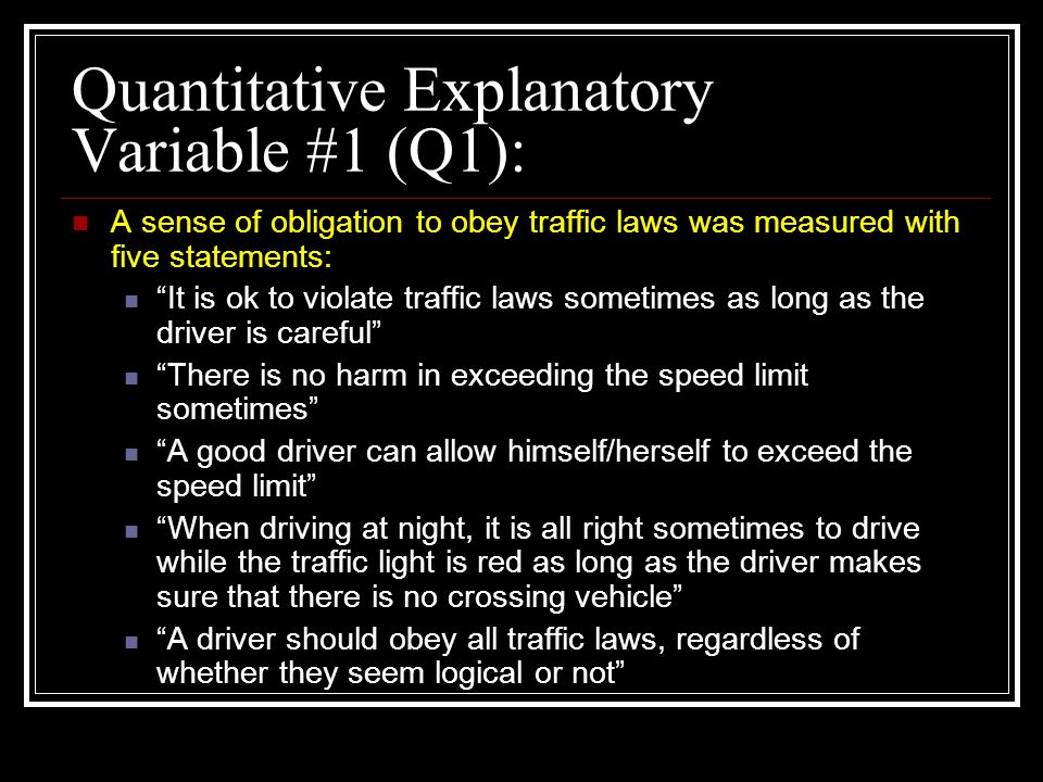Quantitative Explanatory Variable #1 (Q1): A sense of obligation to obey traffic laws was measured with five statements: It is ok to violate traffic laws sometimes as long as the driver is careful There is no harm in exceeding the speed limit sometimes A good driver can allow himself/herself to exceed the speed limit When driving at night, it is all right sometimes to drive while the traffic light is red as long as the driver makes sure that there is no crossing vehicle A driver should obey all traffic laws, regardless of whether they seem logical or not