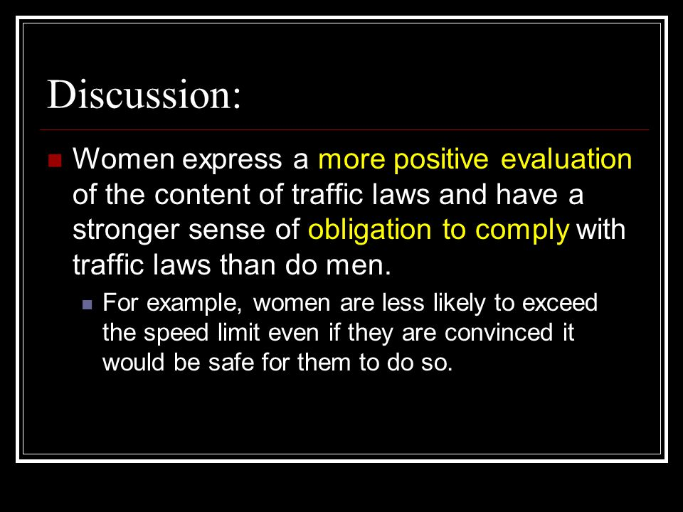 Discussion: Women express a more positive evaluation of the content of traffic laws and have a stronger sense of obligation to comply with traffic laws than do men.