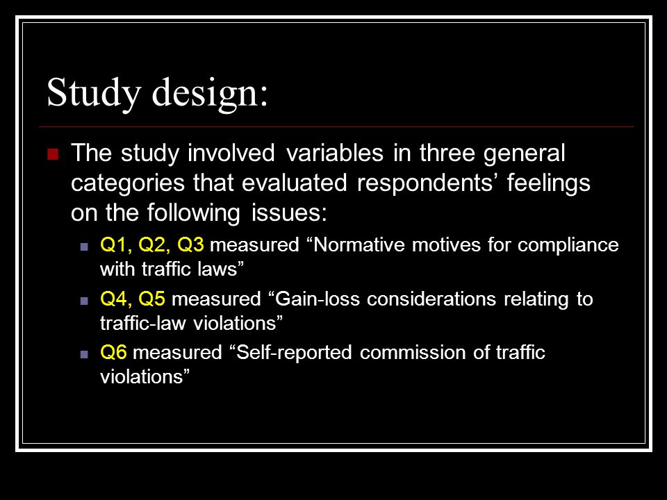 Study design: The study involved variables in three general categories that evaluated respondents' feelings on the following issues: Q1, Q2, Q3 measured Normative motives for compliance with traffic laws Q4, Q5 measured Gain-loss considerations relating to traffic-law violations Q6 measured Self-reported commission of traffic violations
