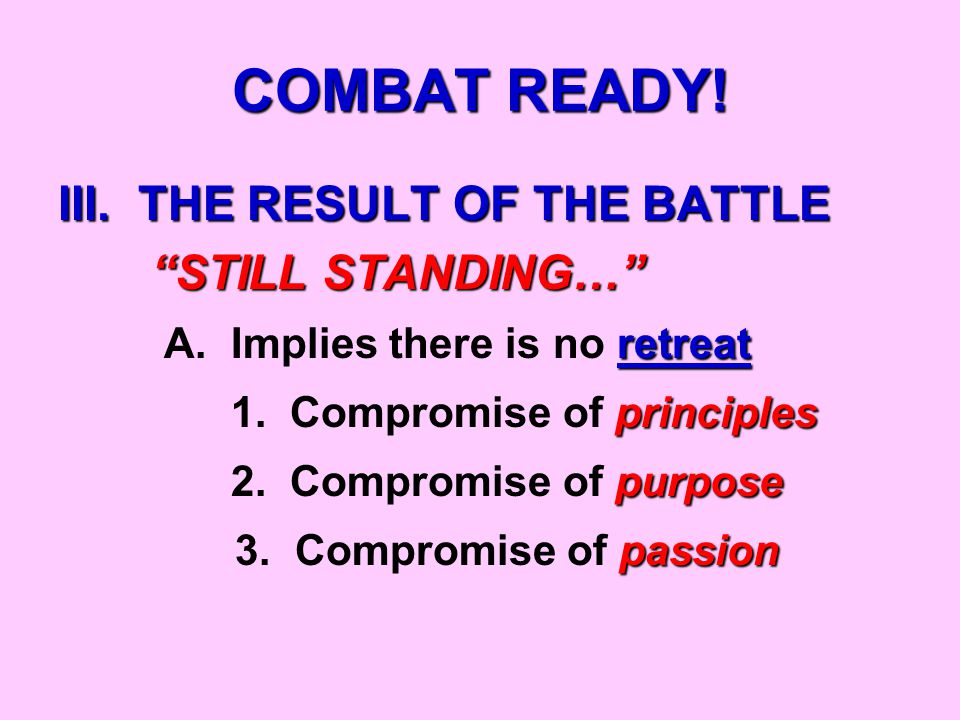 COMBAT READY.III. THE RESULT OF THE BATTLE STILL STANDING… STILL STANDING… retreat A.