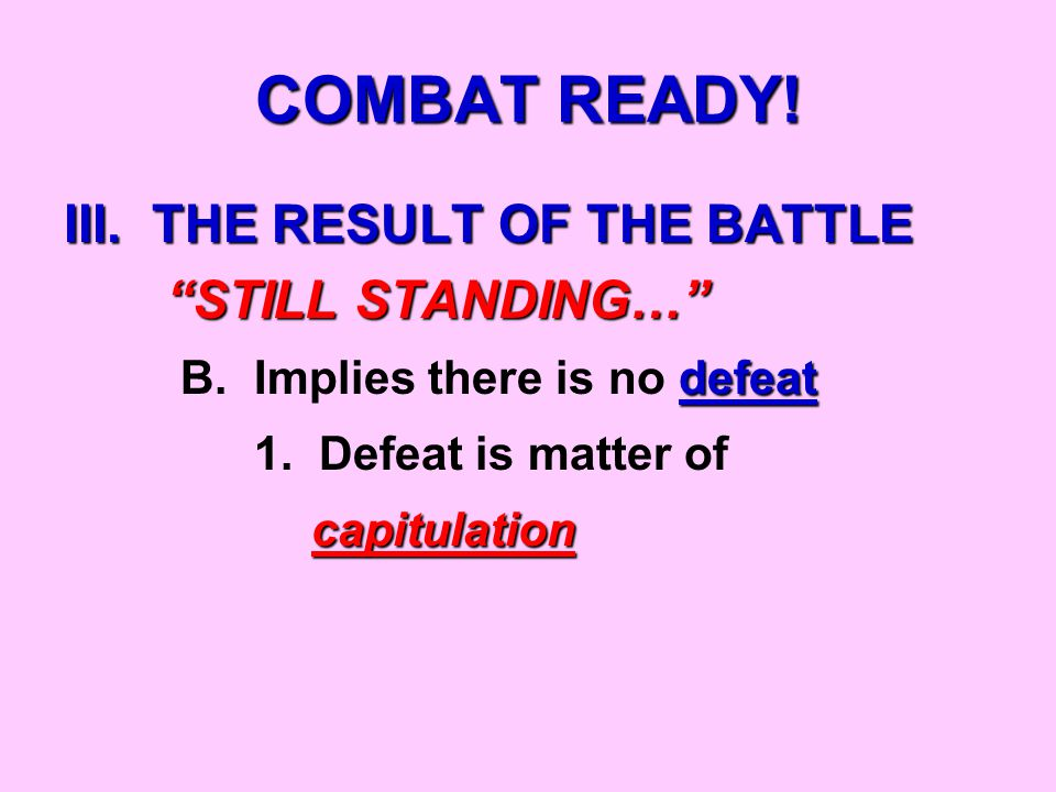 COMBAT READY. III. THE RESULT OF THE BATTLE STILL STANDING… STILL STANDING… defeat B.