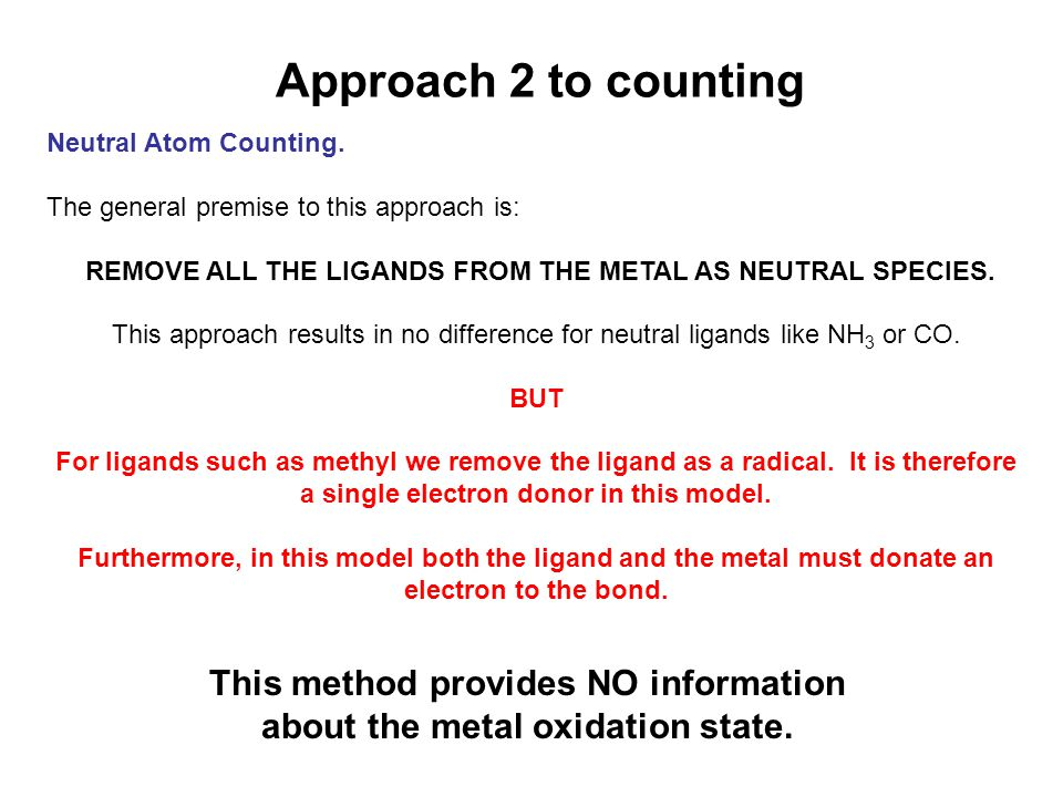 Approach 2 to counting Neutral Atom Counting. The general premise to this approach is: REMOVE ALL THE LIGANDS FROM THE METAL AS NEUTRAL SPECIES. This