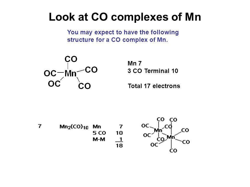 Look at CO complexes of Mn You may expect to have the following structure for a CO complex of Mn. Mn 7 3 CO Terminal 10 Total 17 electrons