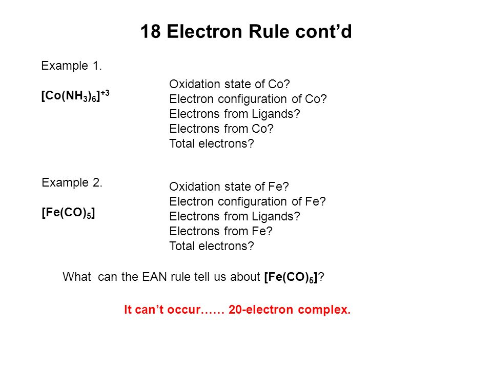 18 Electron Rule cont'd Example 1. [Co(NH 3 ) 6 ] +3 Oxidation state of Co? Electron configuration of Co? Electrons from Ligands? Electrons from Co? T