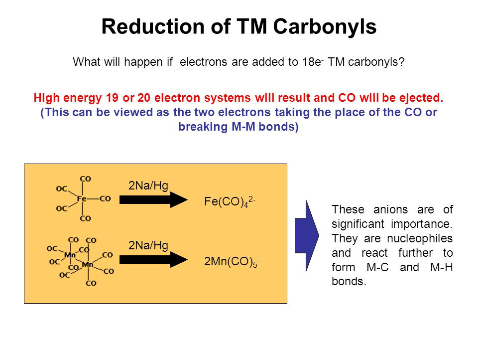 Reduction of TM Carbonyls What will happen if electrons are added to 18e - TM carbonyls? High energy 19 or 20 electron systems will result and CO will