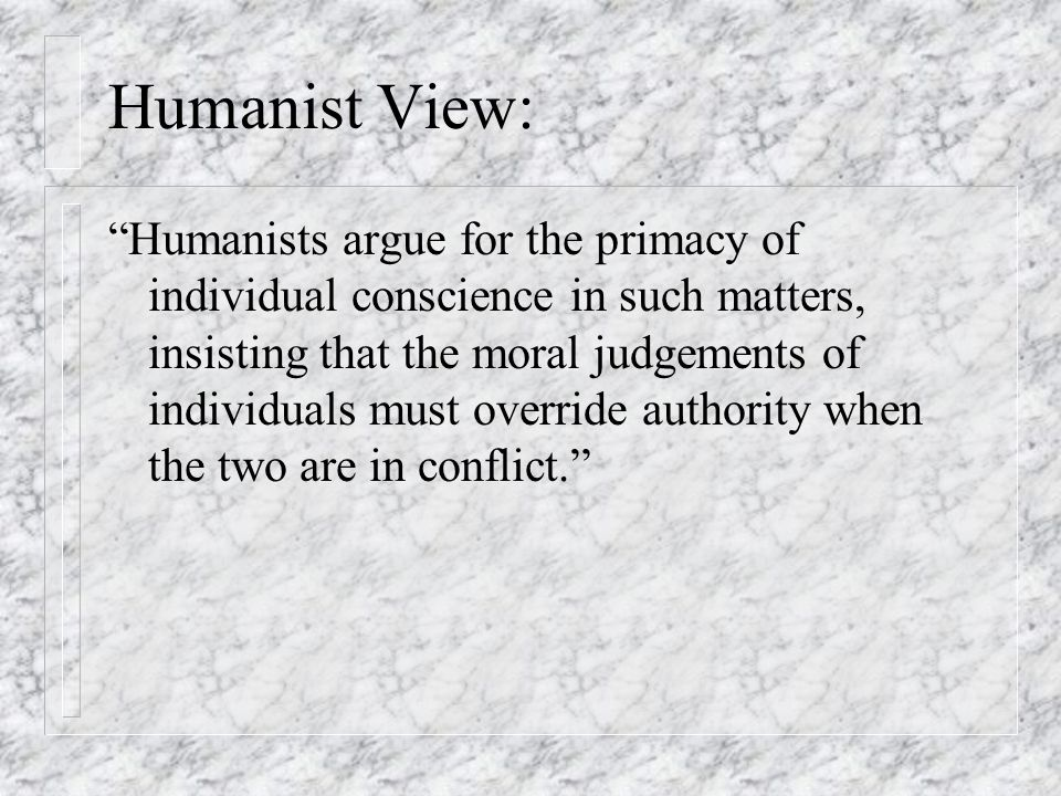 """Humanist View: """"Humanists argue for the primacy of individual conscience in such matters, insisting that the moral judgements of individuals must over"""