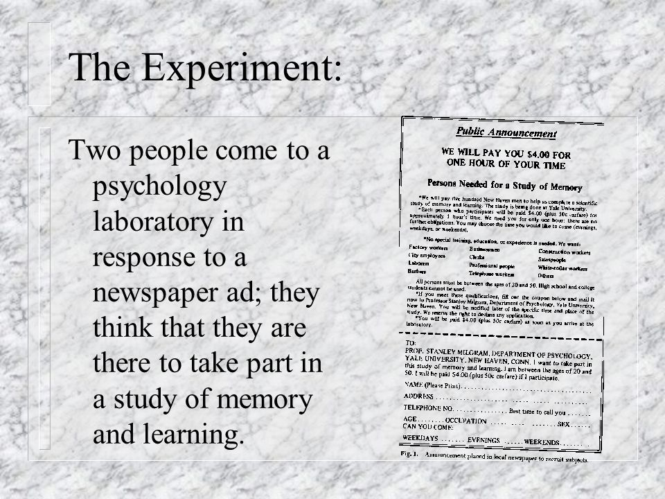 The Experiment: Two people come to a psychology laboratory in response to a newspaper ad; they think that they are there to take part in a study of me