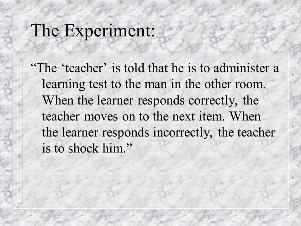 """The Experiment: """"The 'teacher' is told that he is to administer a learning test to the man in the other room. When the learner responds correctly, the"""
