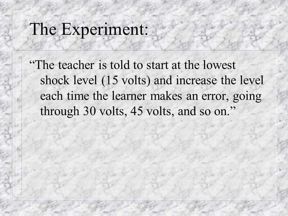 """The Experiment: """"The teacher is told to start at the lowest shock level (15 volts) and increase the level each time the learner makes an error, going"""