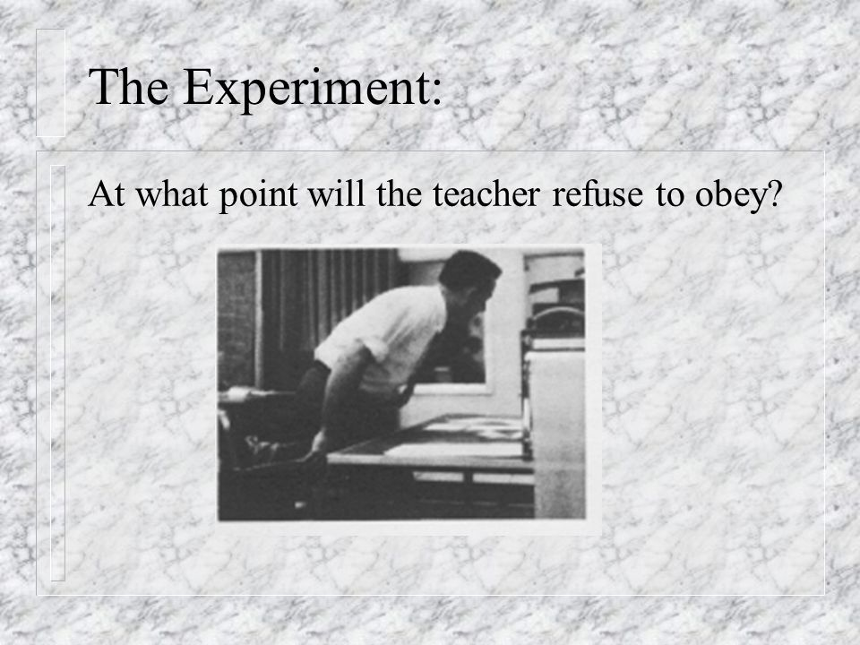 The Experiment: At what point will the teacher refuse to obey?