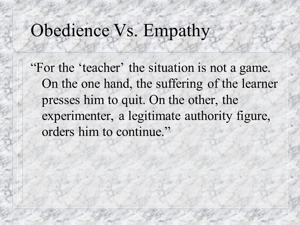 """Obedience Vs. Empathy """"For the 'teacher' the situation is not a game. On the one hand, the suffering of the learner presses him to quit. On the other,"""