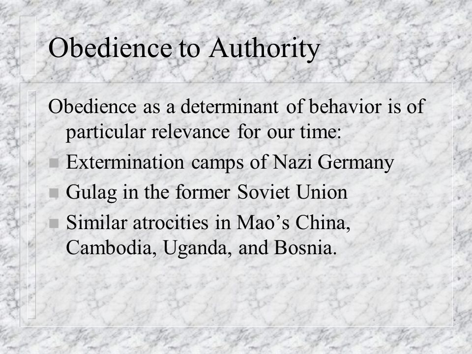 Obedience to Authority Obedience as a determinant of behavior is of particular relevance for our time: n Extermination camps of Nazi Germany n Gulag i