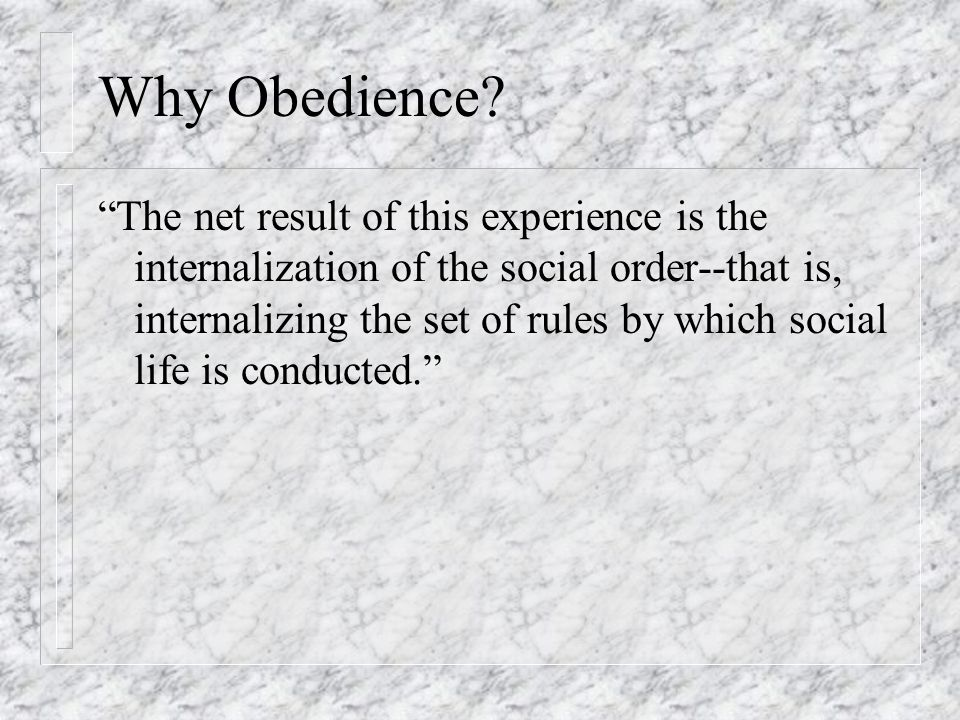 """Why Obedience? """"The net result of this experience is the internalization of the social order--that is, internalizing the set of rules by which social"""