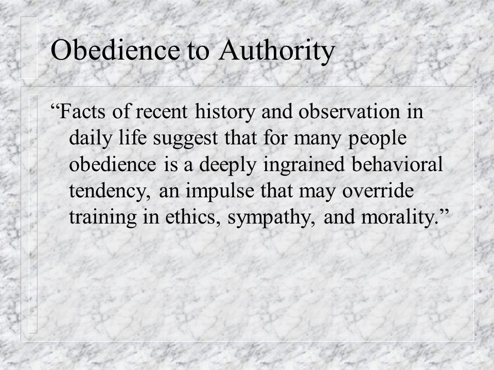 Obedience to Authority There is a moral question of whether one should obey when commands conflict with personal conscience.