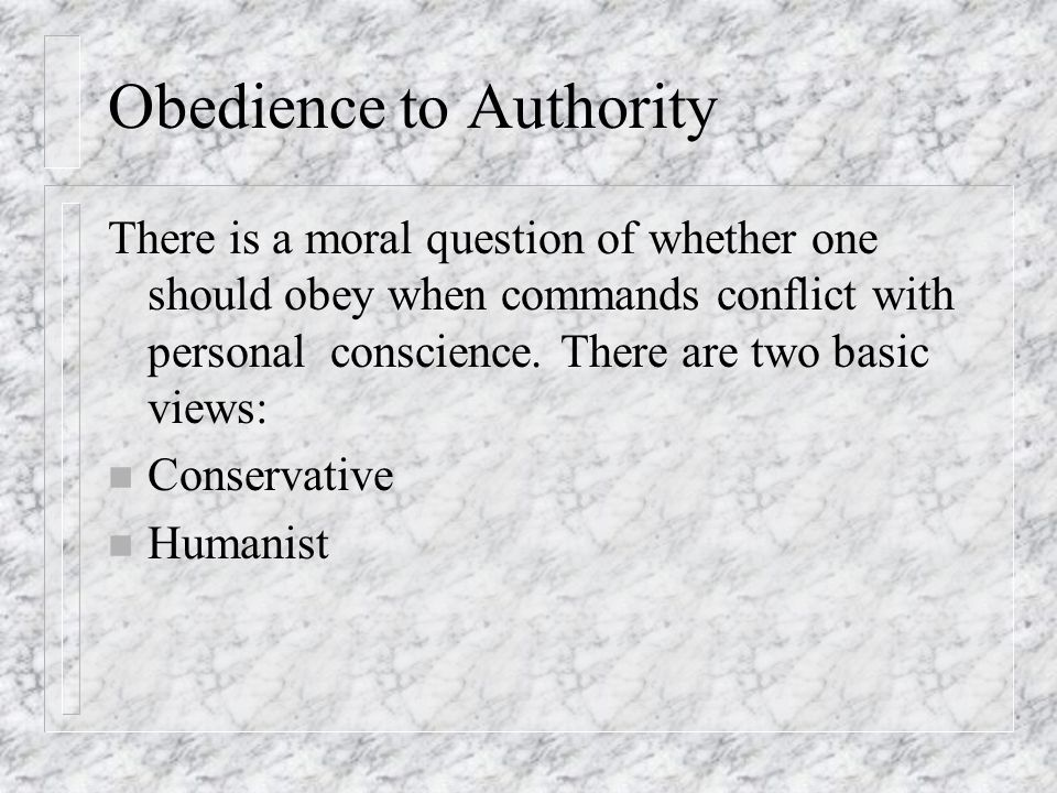 Obedience to Authority There is a moral question of whether one should obey when commands conflict with personal conscience. There are two basic views