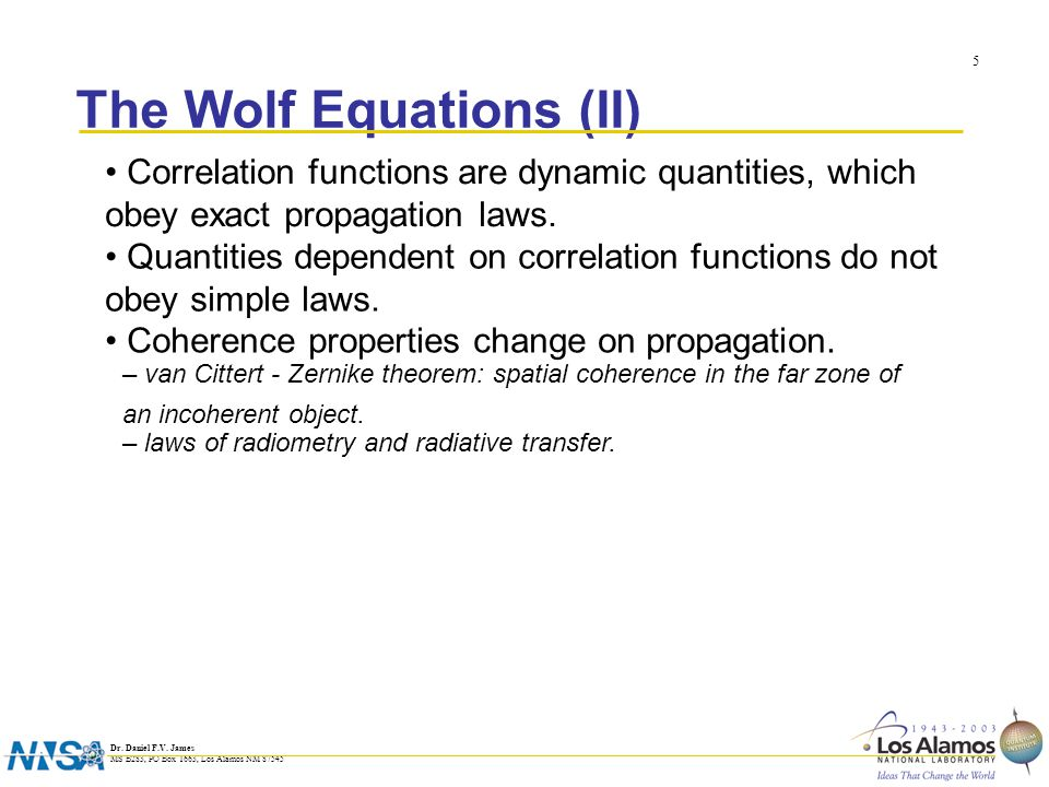 Dr. Daniel F.V. James MS B283, PO Box 1663, Los Alamos NM 87545 5 The Wolf Equations (II) Correlation functions are dynamic quantities, which obey exa
