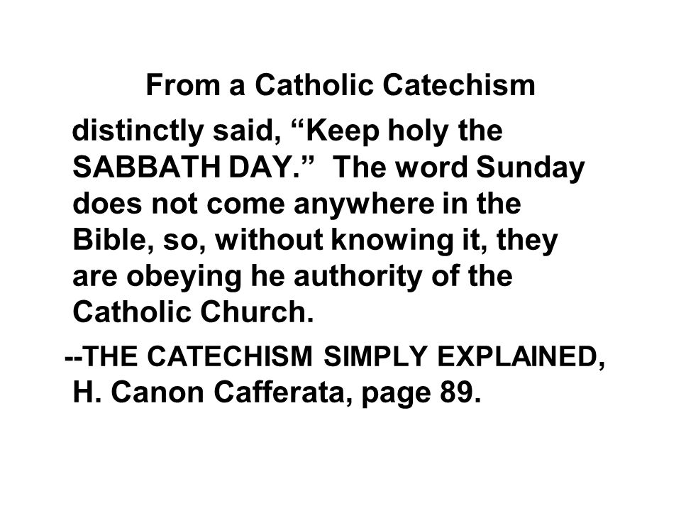From a Catholic Catechism distinctly said, Keep holy the SABBATH DAY. The word Sunday does not come anywhere in the Bible, so, without knowing it, they are obeying he authority of the Catholic Church.