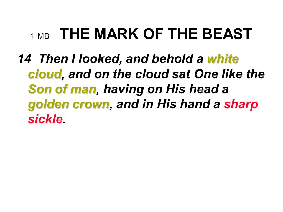 1-MB THE MARK OF THE BEAST white cloud, Son of man golden crown 14 Then I looked, and behold a white cloud, and on the cloud sat One like the Son of man, having on His head a golden crown, and in His hand a sharp sickle.