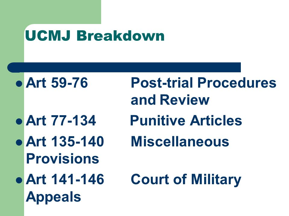 UCMJ Breakdown Art 22-29 Court-martial Composition Art 30-35 Pretrial Procedures Art 36-54 Trial Procedures Art 55-58 Sentences