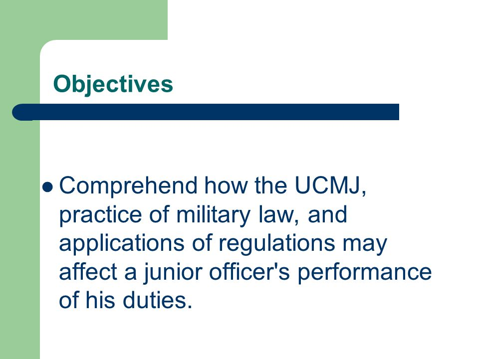 Objectives Comprehend the purpose, scope, and constitutional basis of the Uniform Code of Military Justice (UCMJ) and relate it to personal conduct in