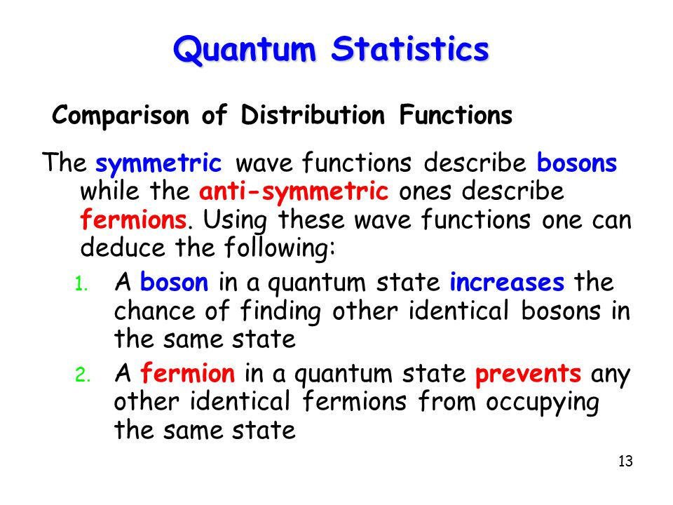 13 Quantum Statistics Comparison of Distribution Functions The symmetric wave functions describe bosons while the anti-symmetric ones describe fermions.
