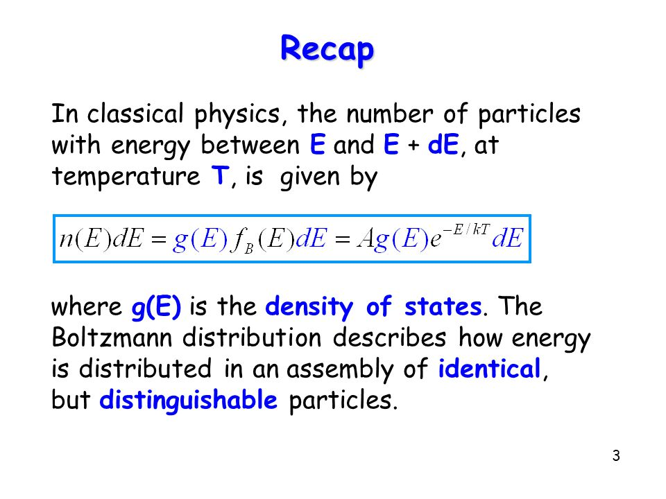 3 Recap In classical physics, the number of particles with energy between E and E + dE, at temperature T, is given by where g(E) is the density of states.