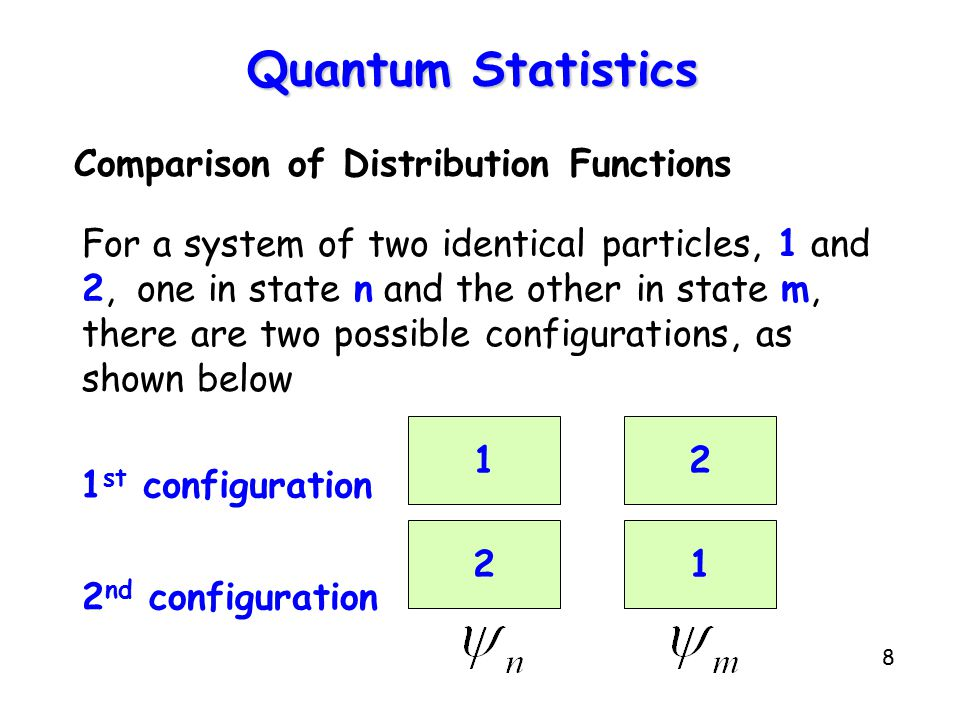 8 Quantum Statistics Comparison of Distribution Functions For a system of two identical particles, 1 and 2, one in state n and the other in state m, there are two possible configurations, as shown below 21 12 1 st configuration 2 nd configuration