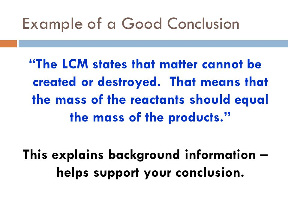 """Example of a Good Conclusion """"The LCM states that matter cannot be created or destroyed. That means that the mass of the reactants should equal the ma"""