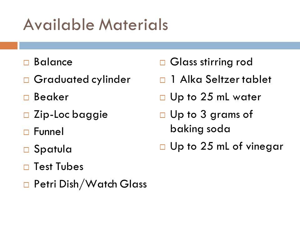 Available Materials  Balance  Graduated cylinder  Beaker  Zip-Loc baggie  Funnel  Spatula  Test Tubes  Petri Dish/Watch Glass  Glass stirring
