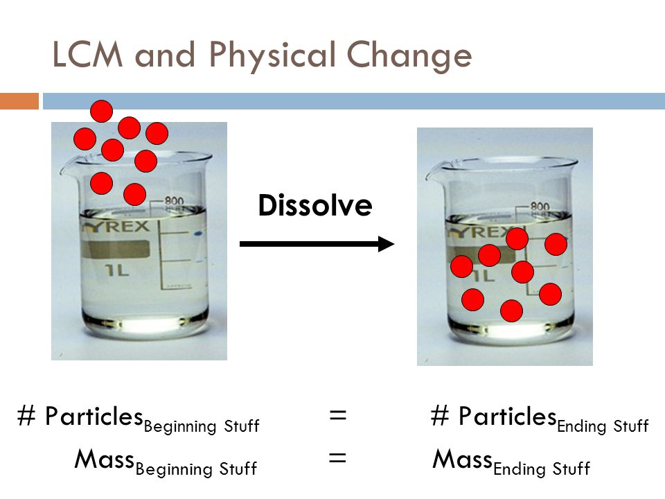 LCM and Physical Change # Particles Beginning Stuff = # Particles Ending Stuff Mass Beginning Stuff = Mass Ending Stuff Dissolve