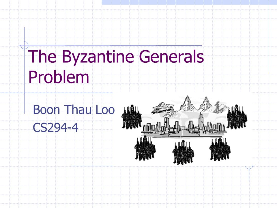 The Byzantine Generals Problem Boon Thau Loo CS294-4